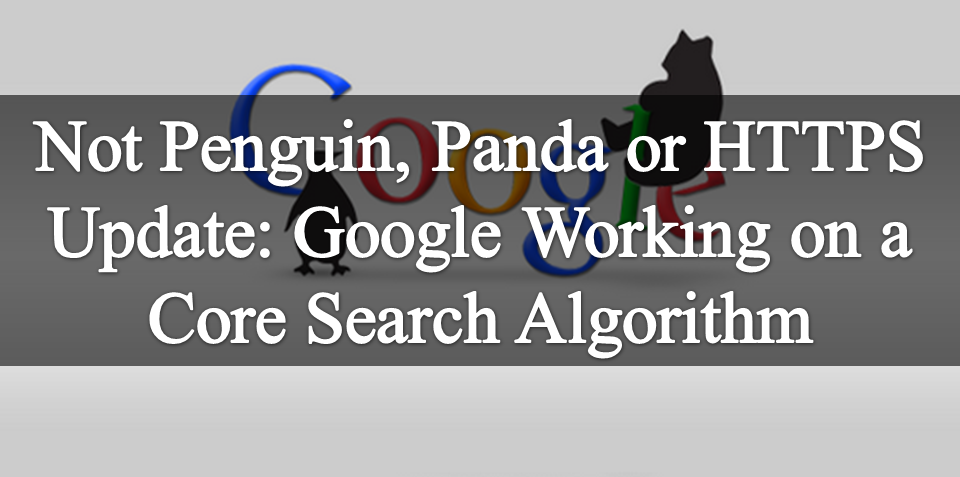 Not Penguin, Panda or HTTPS Update: Google Working on a Core Search Algorithm